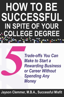 How to Be Successful in Spite of Your College Degree: 5 Trade-offs You Can Make to Start a Rewarding Business or Career Without Spending Any Money