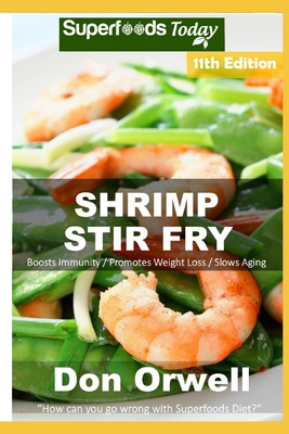 Shrimp Stir Fry: Over 95 Quick and Easy Gluten Free Low Cholesterol Whole Foods Recipes full of Antioxidants & Phytochemicals