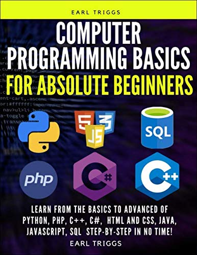 computer Programming Basics for Absolute Beginners: Learn from the basics to advanced of Python, php, C++, C#, html and css, java, javascript, SQL Step-by-Step in No Time!