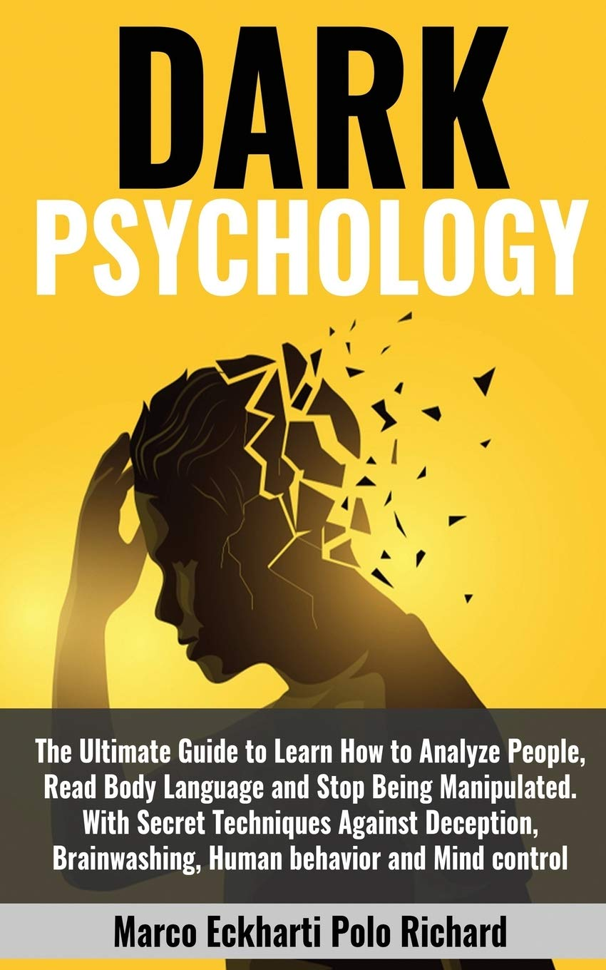 DARK PSYCHOLOGY: The Ultimate Guide to Learn How to Analyze People, Read Body Language and Stop Being Manipulated.With Secret Techniques Against Deception,Brainwashing,Human behavior and Mind control