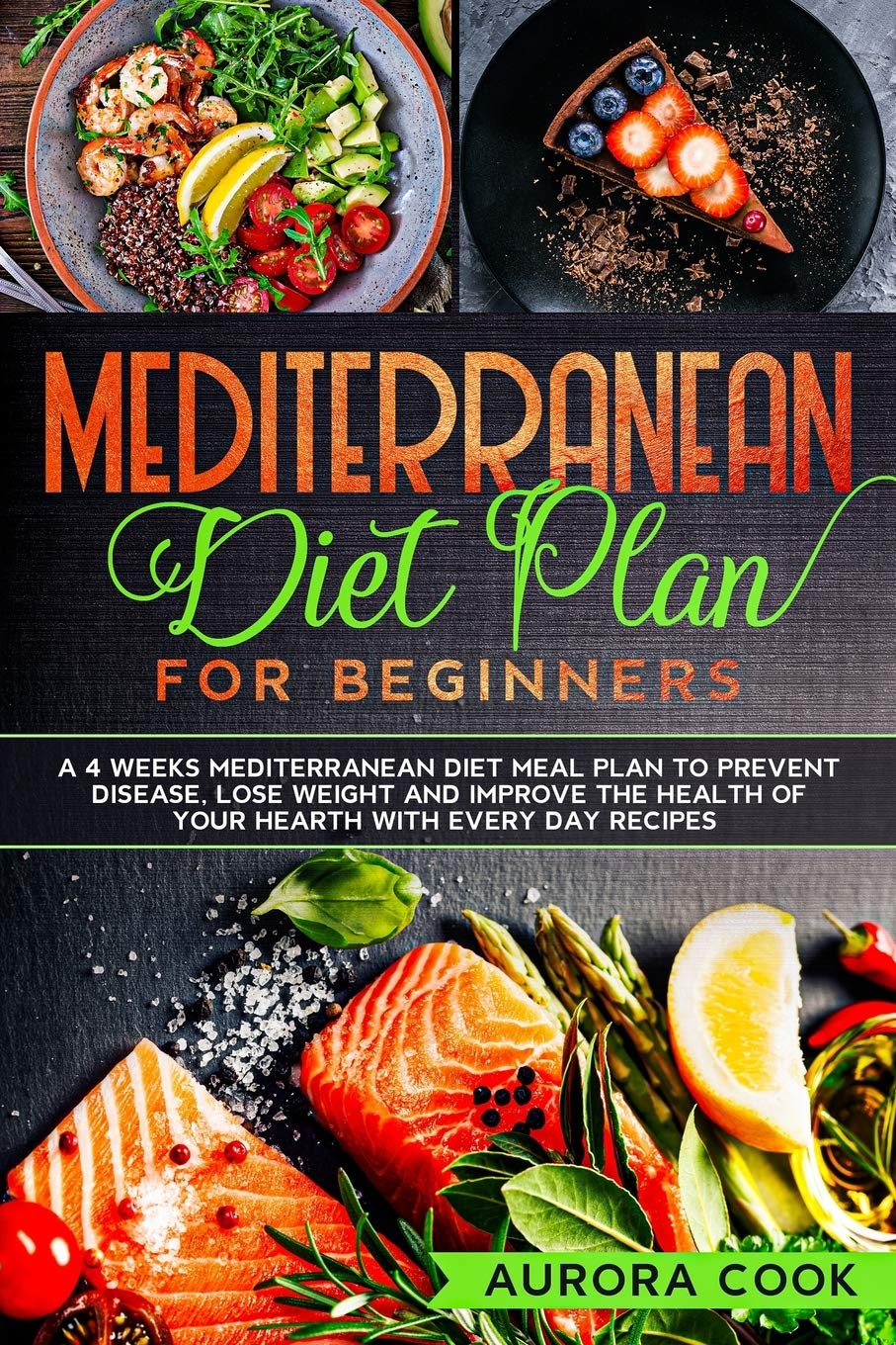 Mediterranean Diet Plan for Beginners: A 4 Weeks Mediterranean Diet Meal Plan to Prevent Disease, Lose Weight and Improve the Health of Your Hearth with Every Day Recipes