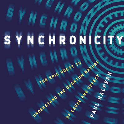 Synchronicity Lib/E: The Epic Quest to Understand the Quantum Nature of Cause and Effect