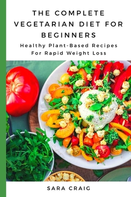 The Complete Vegetarian Diet for Beginners: Healthy Plant-Based Recipes for Rapid Weight Loss