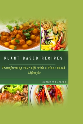 Plant Based Recipes: Transforming Your Health with A Plant Based Lifestyle