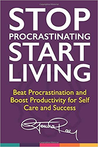 Stop Procrastinating and Start Living: Beat Procrastination and Boost Productivity for Self Care and Success