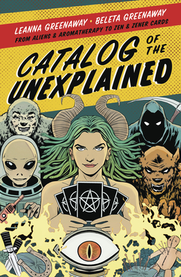 Catalog of the Unexplained: From Aliens & Aromatherapy to Zen & Zener Cards