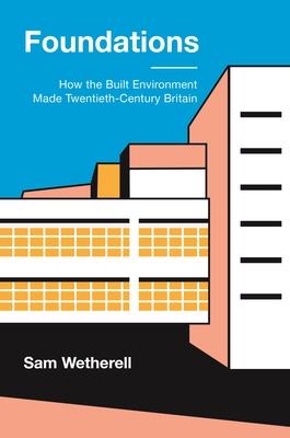 Foundations: How the Built Environment Made Twentieth-Century Britain