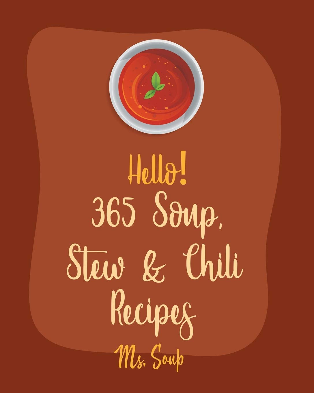 Hello! 365 Soup, Stew & Chili Recipes: Best Soup, Stew & Chili Cookbook Ever For Beginners [Soup Dumpling Cookbook, Vegetarian Chili Cookbook, Mexican Soup Cookbook, Hearty Soup Cookbook] [Book 1]
