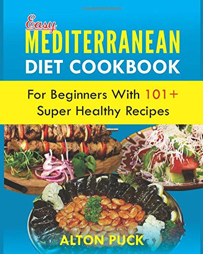 Easy Mediterranean Diet Cookbook For Beginners With 101+ Super Healthy Recipes: The Complete 30-Minute Easy & Healthy Mediterranean Diet Cookbook with Over 101 Recipes & Quick Guide for Beginners