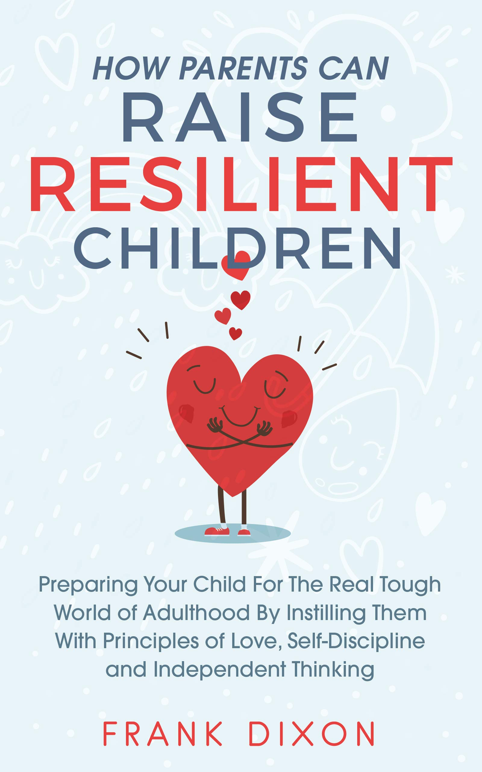 How Parents Can Raise Resilient Children: Preparing Your Child for the Real Tough World of Adulthood by Instilling Them With Principles of Love, Self-Discipline, ... Books For Becoming Good Parents Book 1)