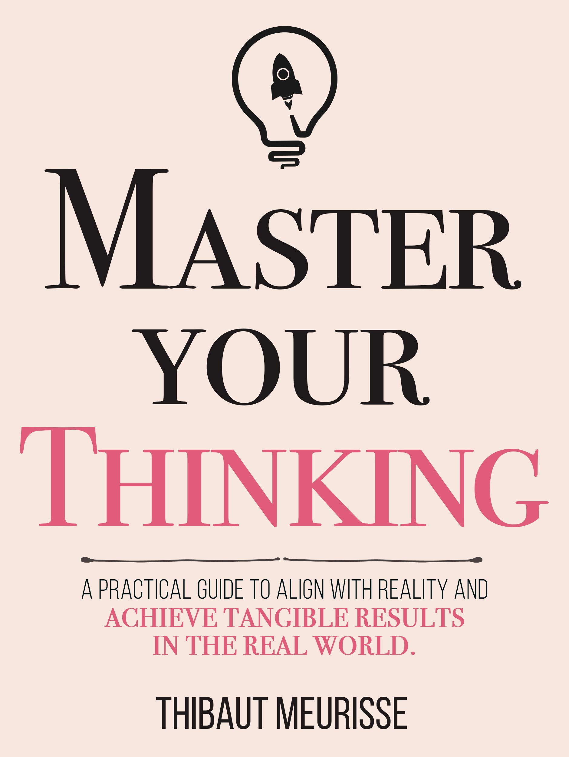 Master Your Thinking: A Practical Guide to Align Yourself with Reality and Achieve Tangible Results in the Real World (Mastery Series Book 5)