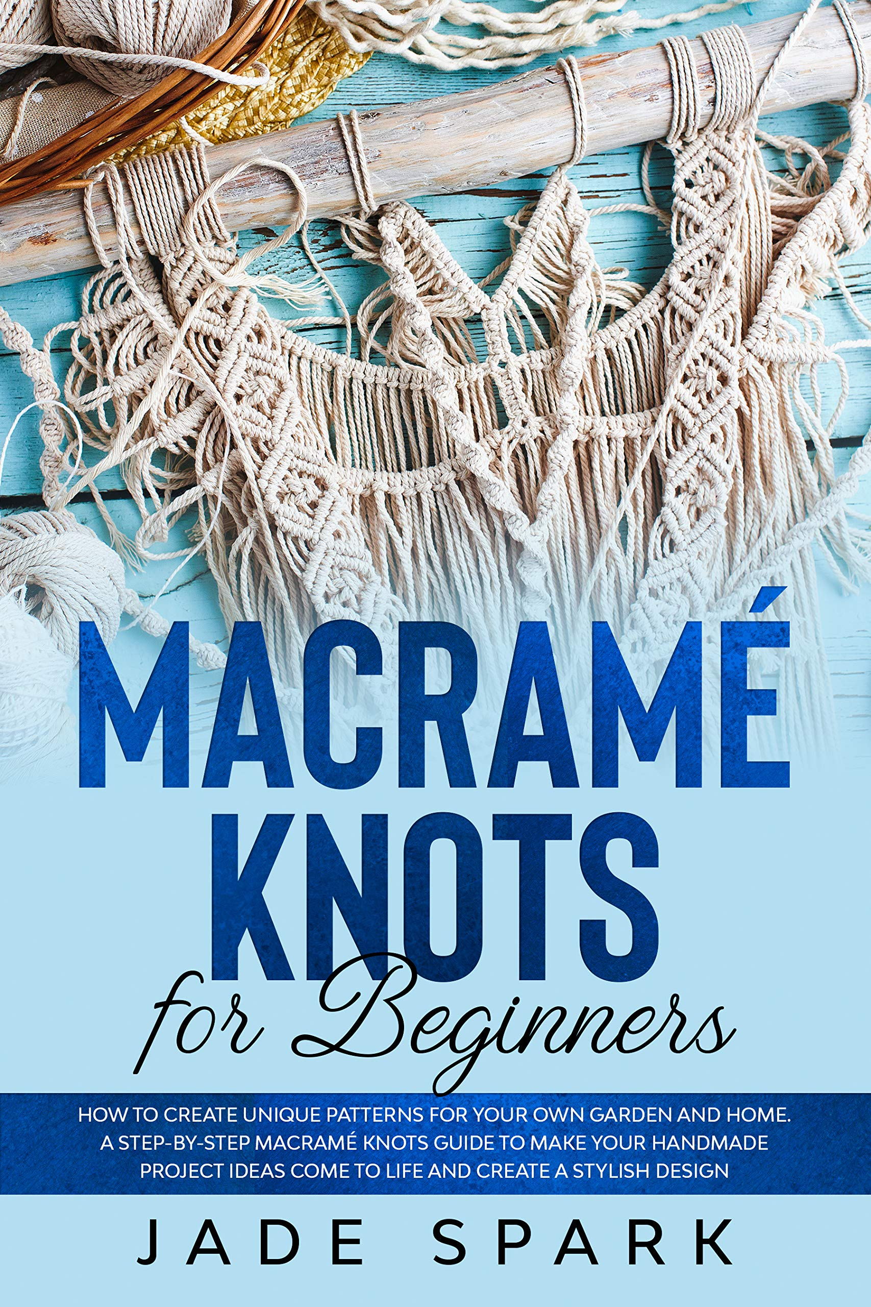 Macramé Knots for Beginners: How to Create Unique Patterns for Your Own Garden and Home. A Step-by-Step Macramé Knots Guide to Make Your Handmade Project ... Come to Life and Create a Stylish Design