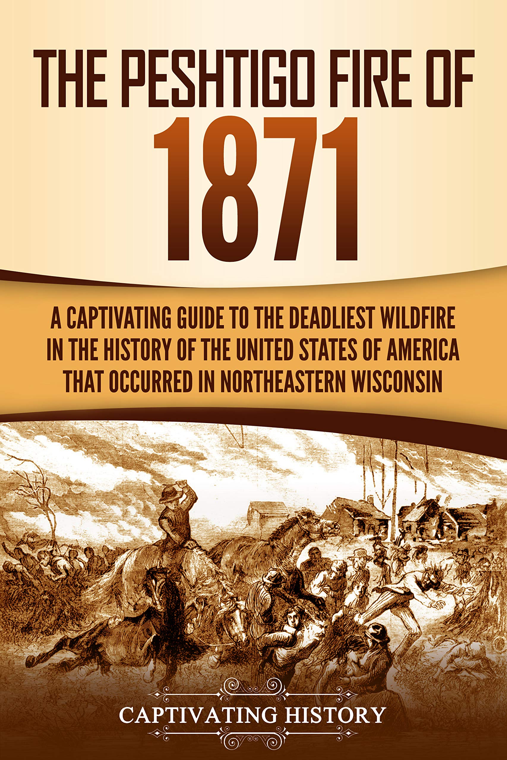 The Peshtigo Fire of 1871: A Captivating Guide to the Deadliest Wildfire in the History of the United States of America That Occurred in Northeastern Wisconsin