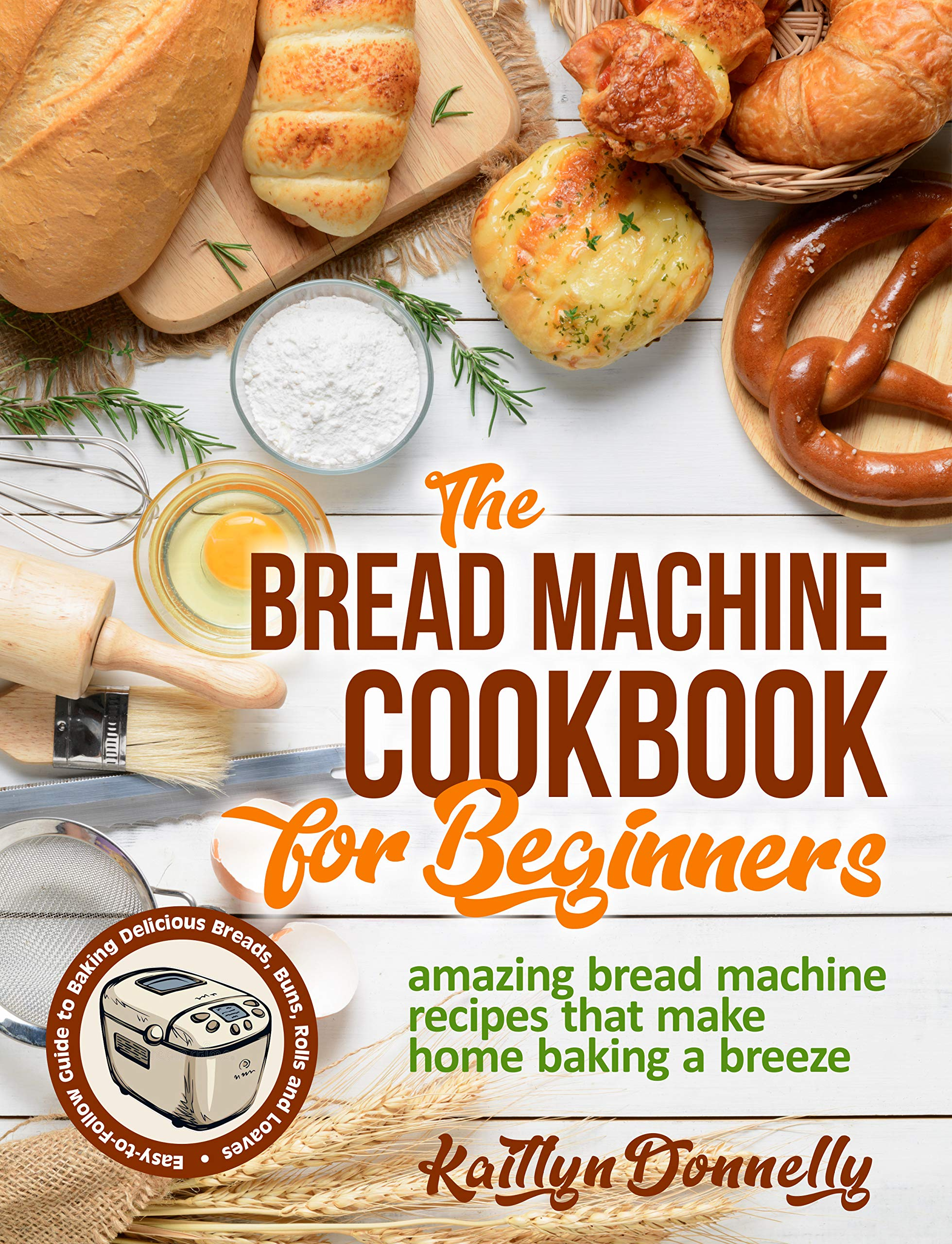 The Bread Machine Cookbook for Beginners: Amazing Bread Machine Recipes That Make Home Baking a Breeze. Easy-to-Follow Guide to Baking Delicious Breads, Buns, Rolls and Loaves
