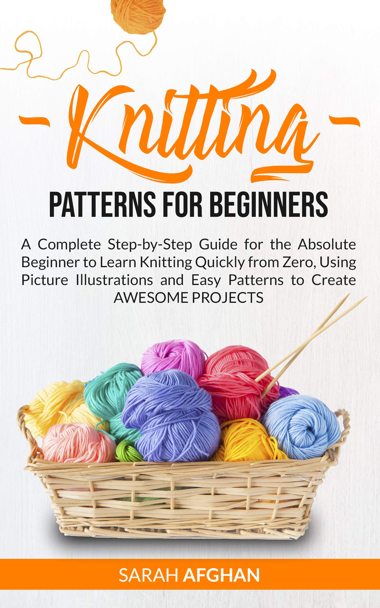 Knitting Patterns for Beginners: A Complete Step-by-Step Guide for the Absolute Beginner to Learn Knitting Quickly from Zero, Using Picture Illustrations and Easy Patterns to Create Awesome Projects