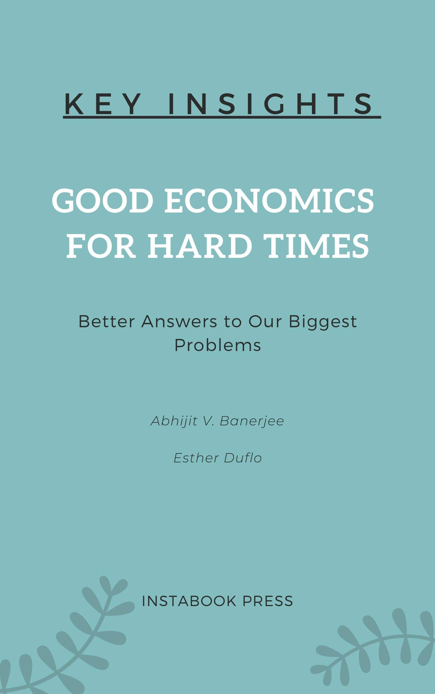Key Insights: Good Economics for Hard Times: Better Answers to Our Biggest Problems By Abhijit V. Banerjee and Esther Duflo