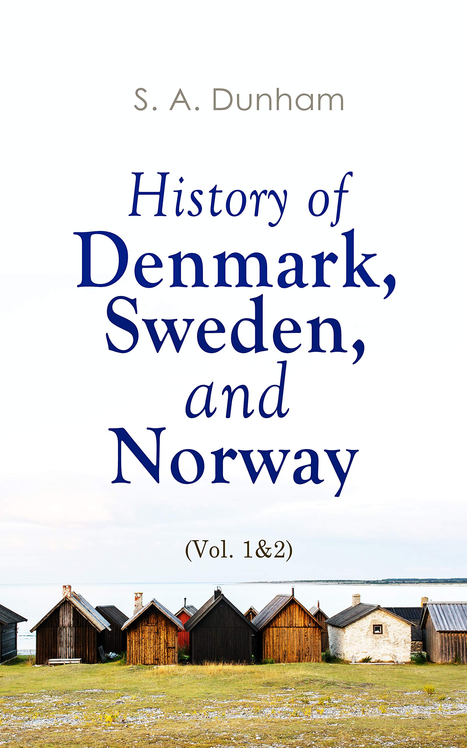 History of Denmark, Sweden, and Norway (Vol. 1&2): From the Ancient Times in 70 A.D. until Medieval Period in 14th Century