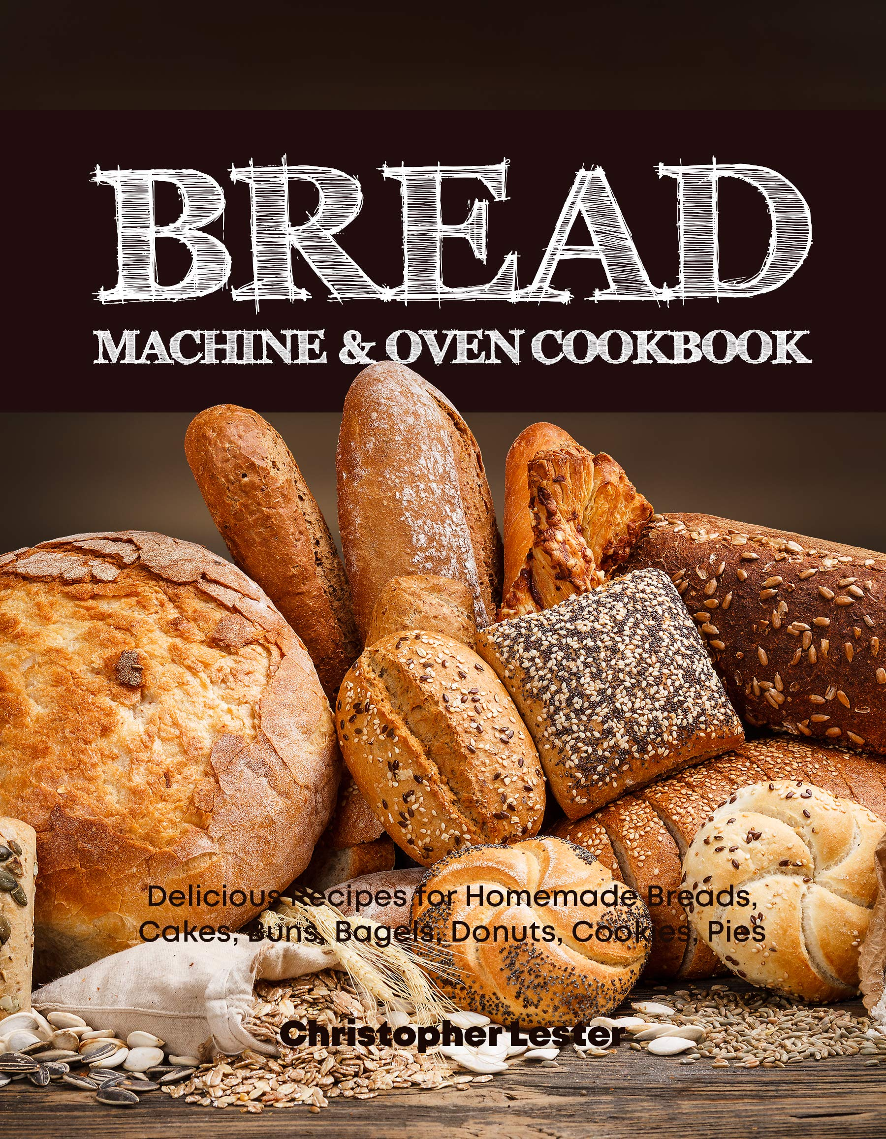 Bread Machine & Oven Cookbook: Delicious Bread Machine Recipes for Homemade Breads, Cakes, Buns, Bagels, Donuts, Cookies, Pies, Tarts