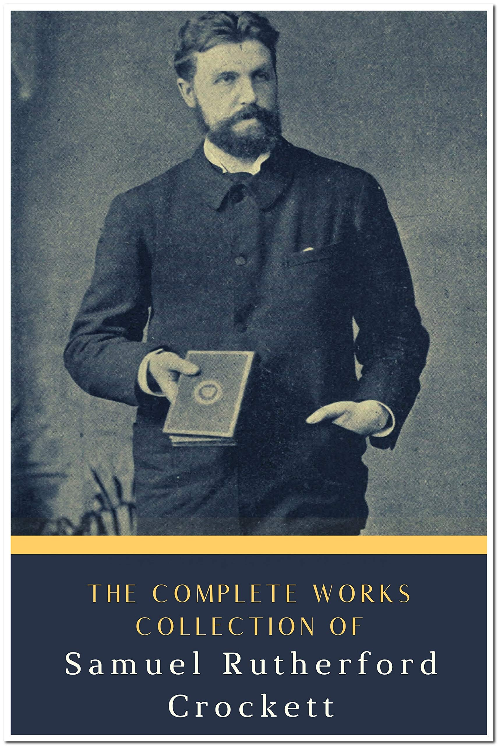 The Complete Works Collection of Samuel Rutherford Crockett (Annotated): Collection Includes Red Cap Tales, Sweethearts at Home, The Men of the Moss-Hags, Silver Sand, and More