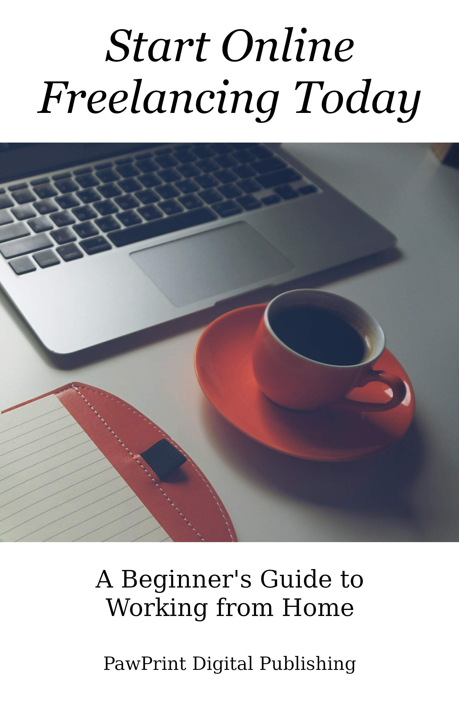 Start Online Freelancing Today: A Beginner's Guide to Working From Home (Life Upgrades Book 1)