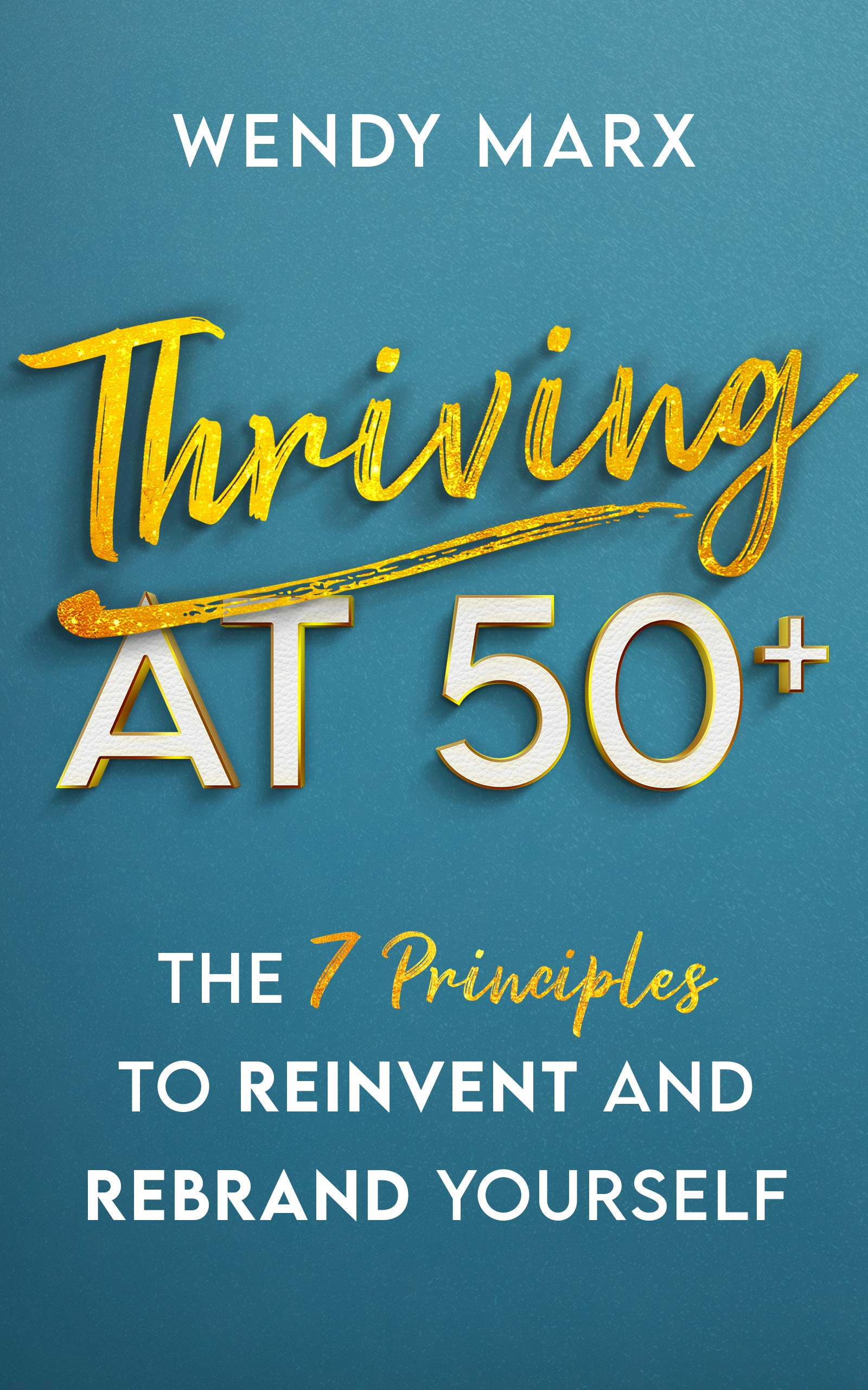 Thriving at 50+: The 7 Principles to Reinvent and Rebrand Yourself