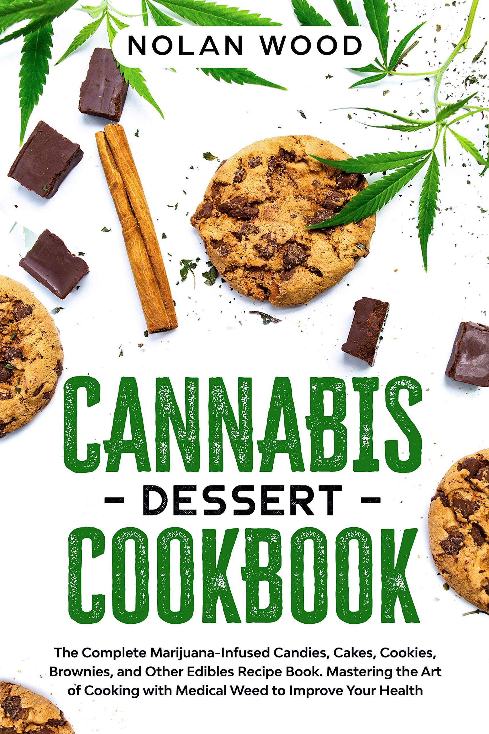 Cannabis Dessert Cookbook: The Complete Marijuana-Infused Candies, Cakes, Cookies, Brownies, and Other Edibles Recipe Book. Mastering the Art of Cooking with Medical Weed to Improve Your Health