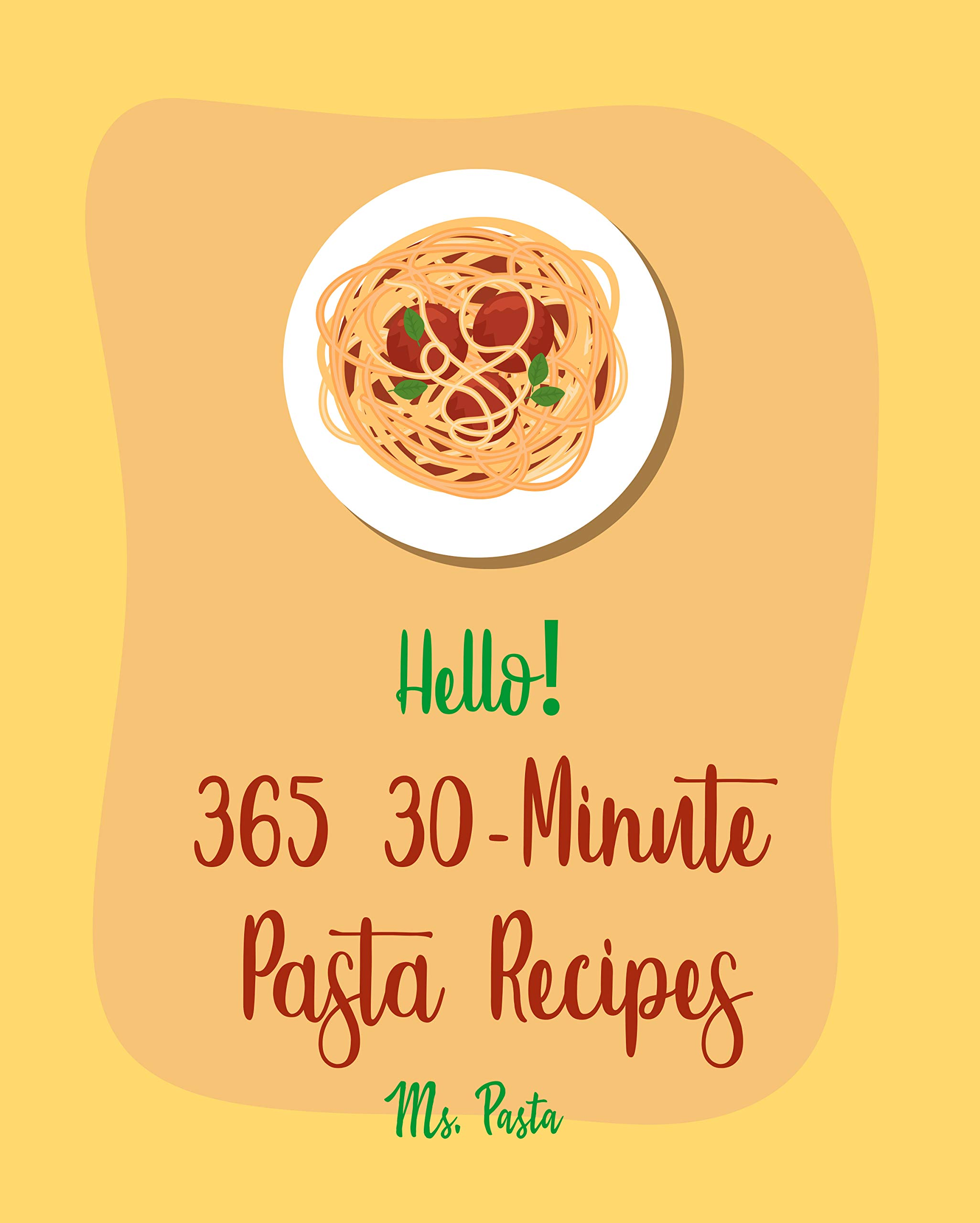 Hello! 365 30-Minute Pasta Recipes: Best 30-Minute Pasta Cookbook Ever For Beginners [Gluten Free Pasta Book, Beef Stroganoff Recipe, Vegetarian Casserole Cookbook, 30 Minute Grill Cookbook] [Book 1]