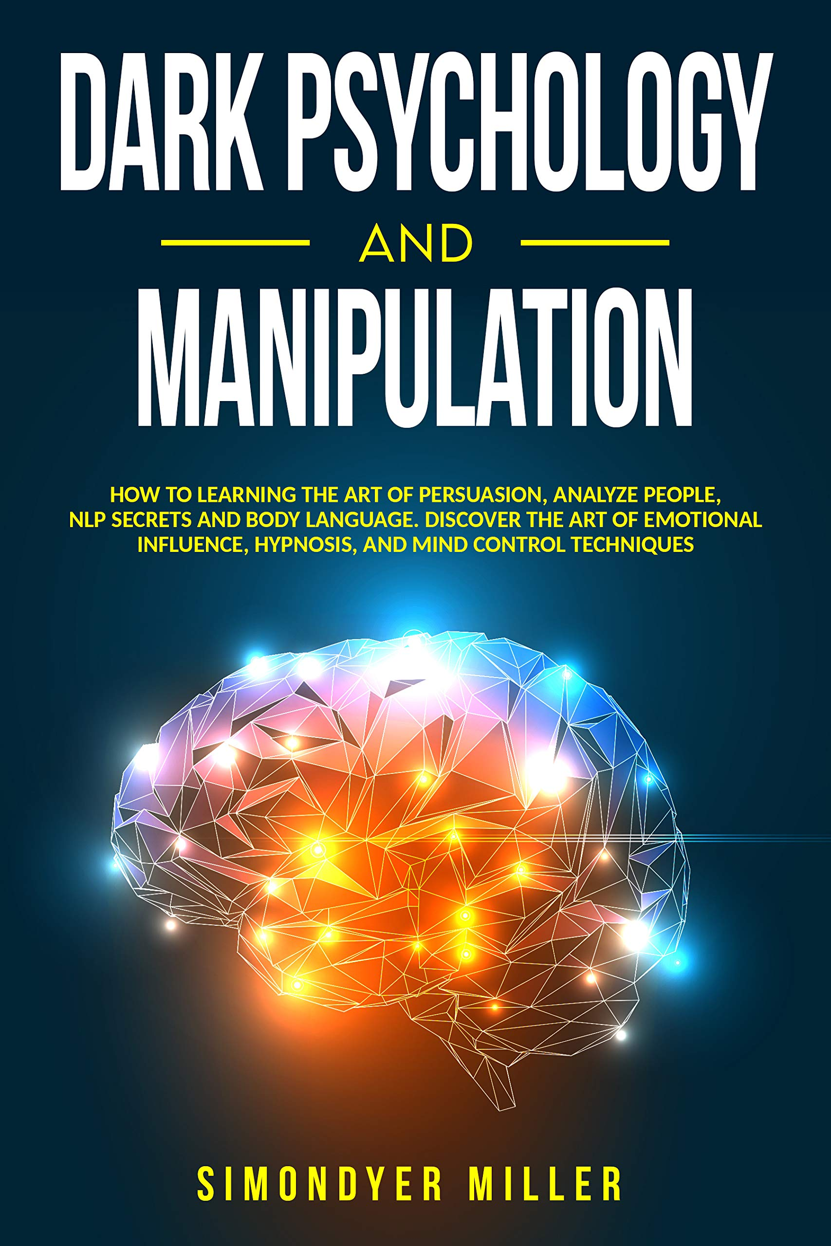 Dark Psychology and Manipulation: How to Learning the Art of Persuasion, Analyze People, NLP Secrets and Body Language. Discover the Art of Emotional Influence, Hypnosis, and Mind Control Techniques