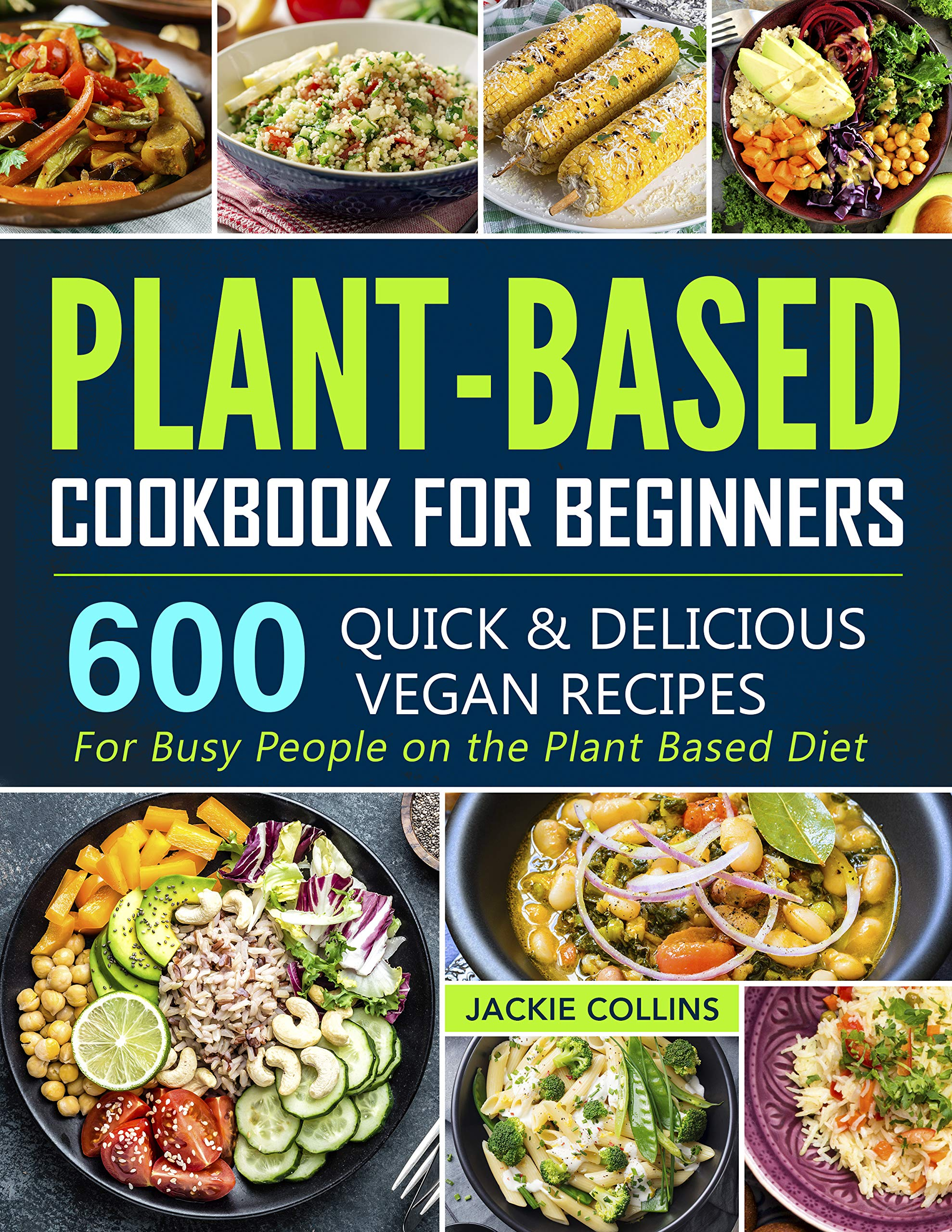 Plant-Based Cookbook for Beginners: 600 Quick & Delicious Vegan Recipes For Busy People on the Plant Based Diet