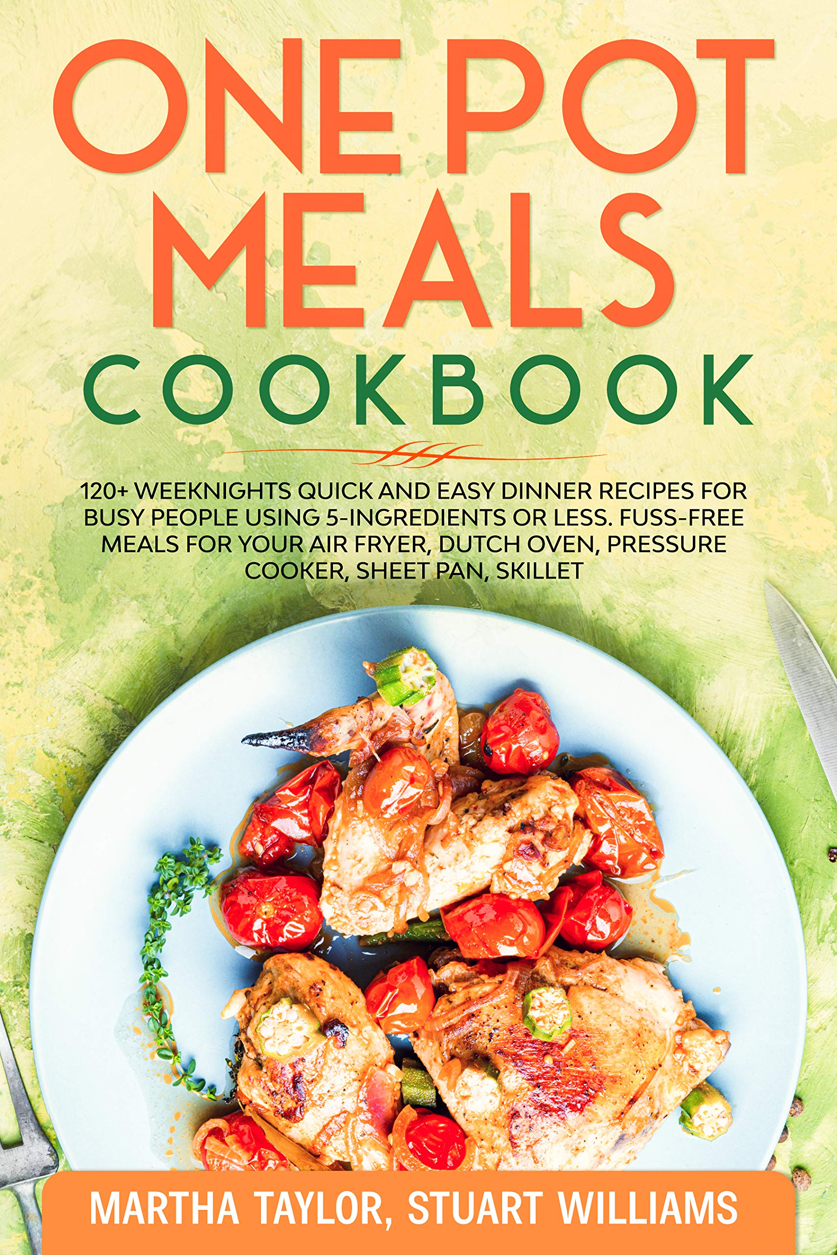 One pot meals cookbook: 120+ Weeknights Quick and Easy Dinner Recipes for Busy People using 5-Ingredients or less. Fuss-Free Meals for Your Air fryer, Dutch oven, Pressure cooker, Sheet pan, skillet