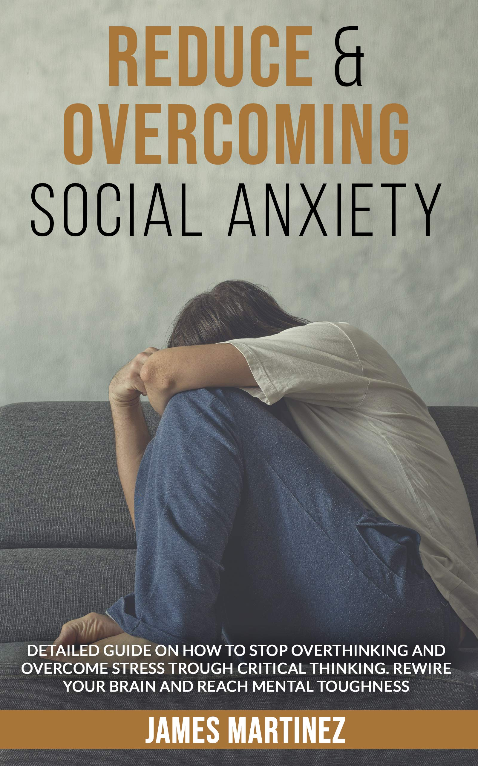 REDUCE & OVERCOMING SOCIAL ANXIETY: DETAILED GUIDE ON HOW TO STOP OVERTHINKING AND OVERCOME STRESS THROUGH CRITICAL THINKING. REWIRE YOUR BRAIN REACHING MENTAL TOUGHNESS.