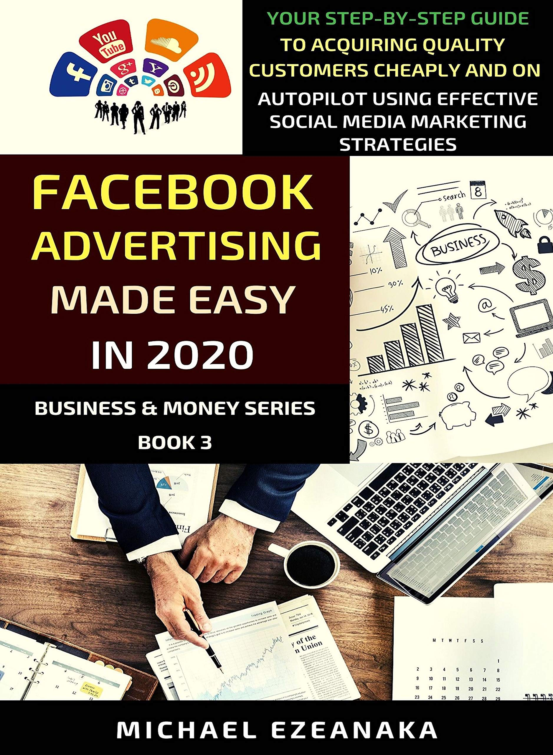 Facebook Advertising Made Easy In 2020: Your Step-By-Step Guide To Acquiring Quality Customers Cheaply And On Autopilot Using Effective Social Media Marketing Strategies (Business & Money Series 3)