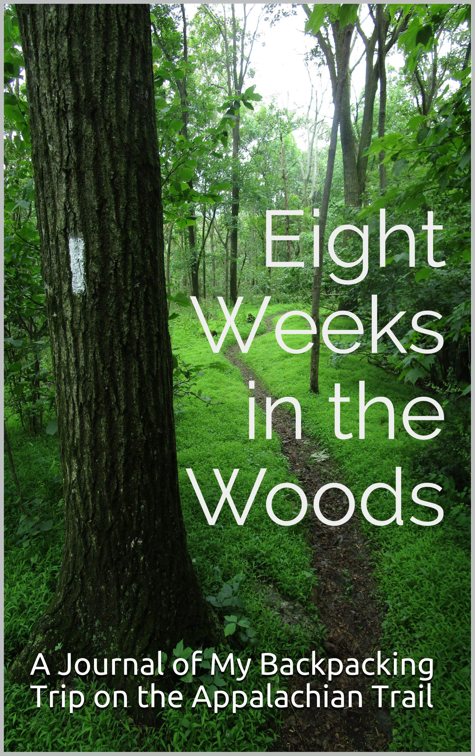 Eight Weeks in the Woods: A Journal of My Backpacking Trip on the Appalachian Trail