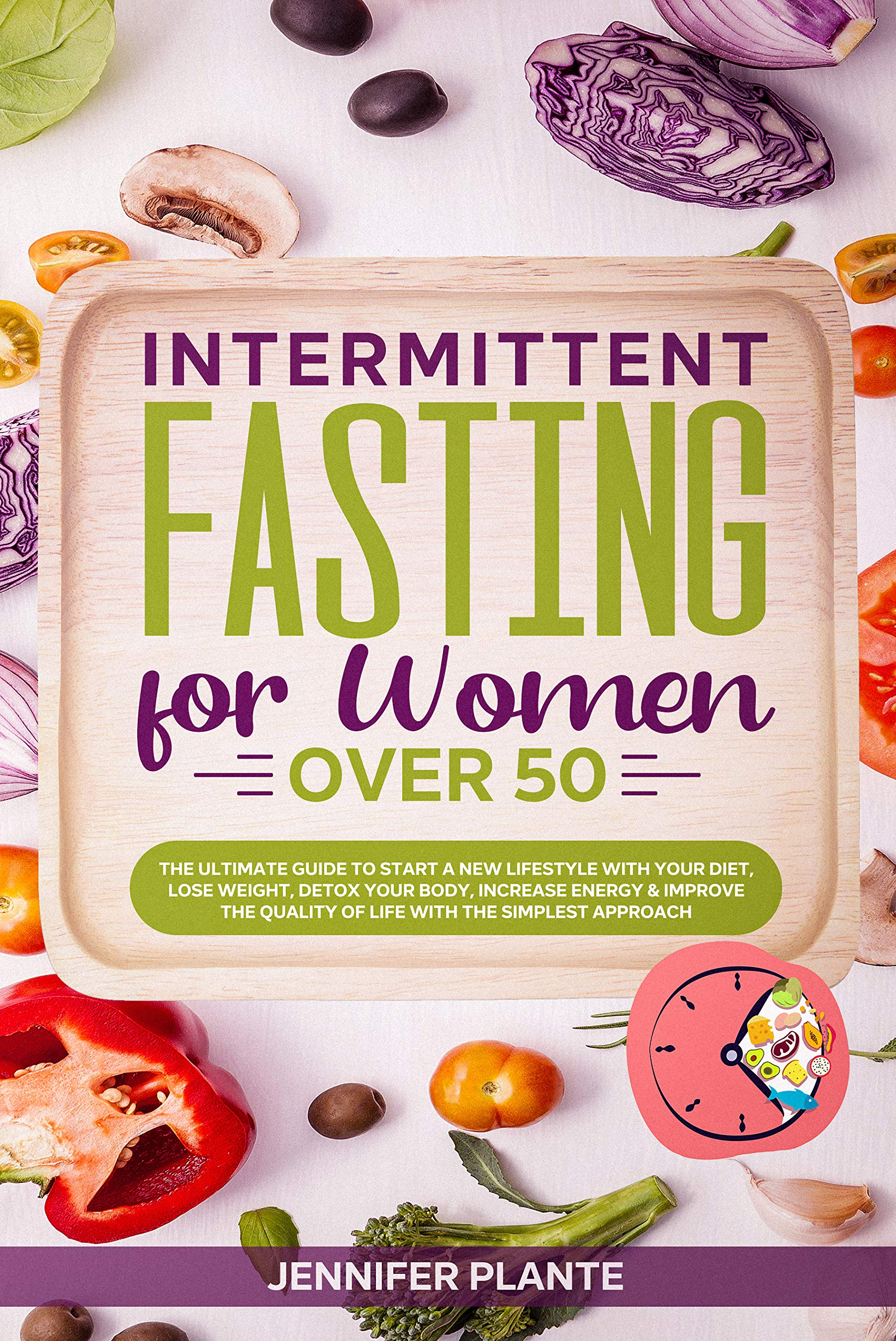 Intermittent Fasting for Women Over 50: The Ultimate Guide to Start a New Lifestyle with Your Diet, Lose Weight, Detox Your Body, Increase Energy & Improve the Quality of Life with a Simple Approach
