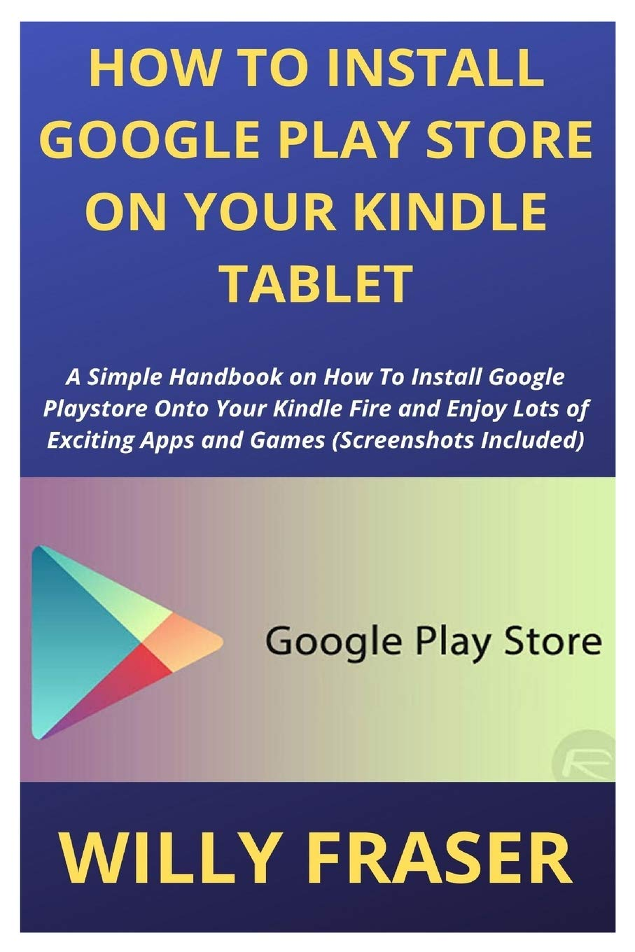 How to Install Google Play Store on Your Kindle Tablet: A Simple Handbook on How To Install Google Playstore Onto Your Kindle Fire and Enjoy Lots of Exciting Apps and Games