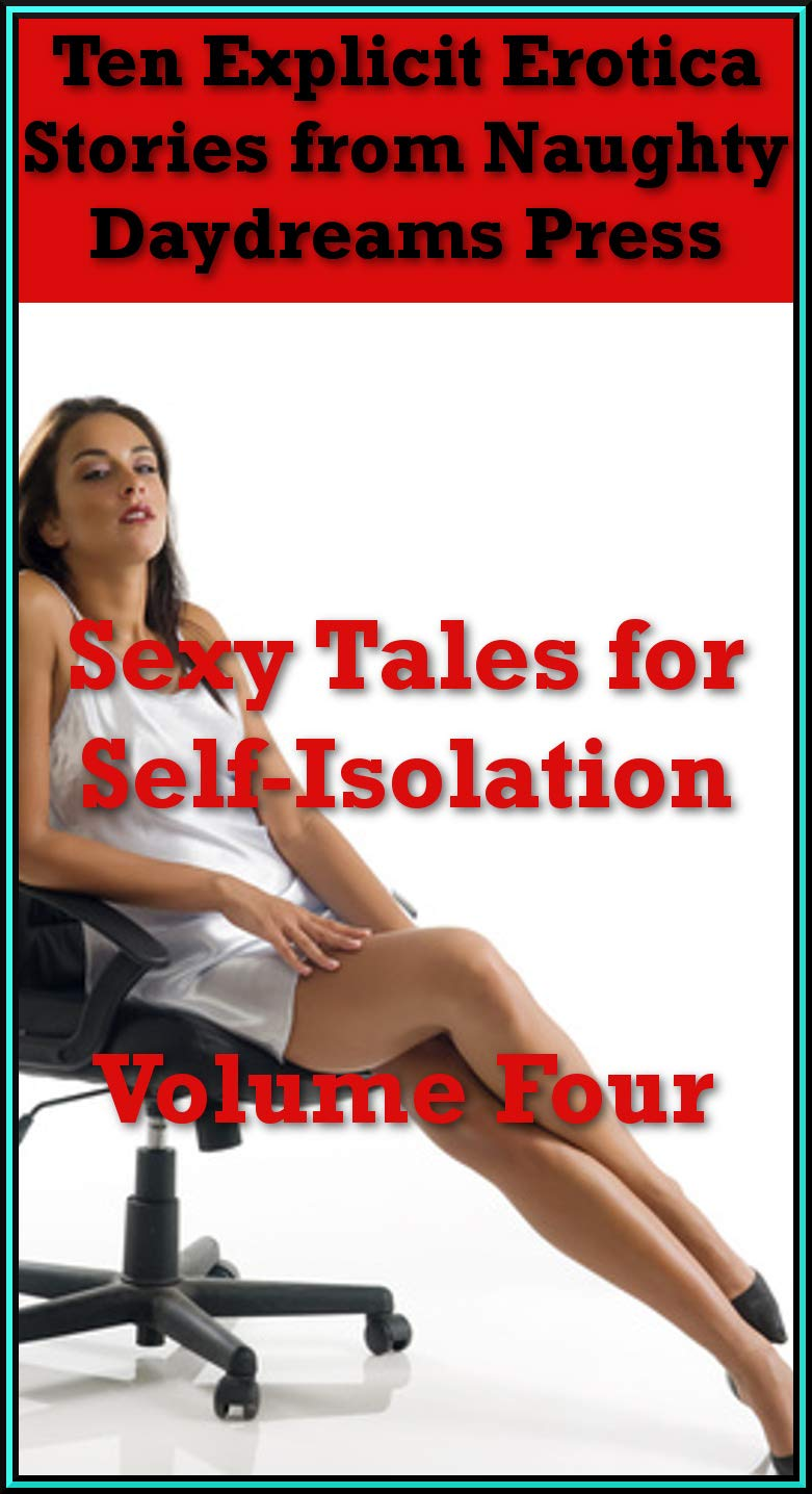 Sexy Tales for Self-Isolation Volume Four (Hot Erotic Tales While You Help Stop the Spread): Ten Explicit Erotica Stories