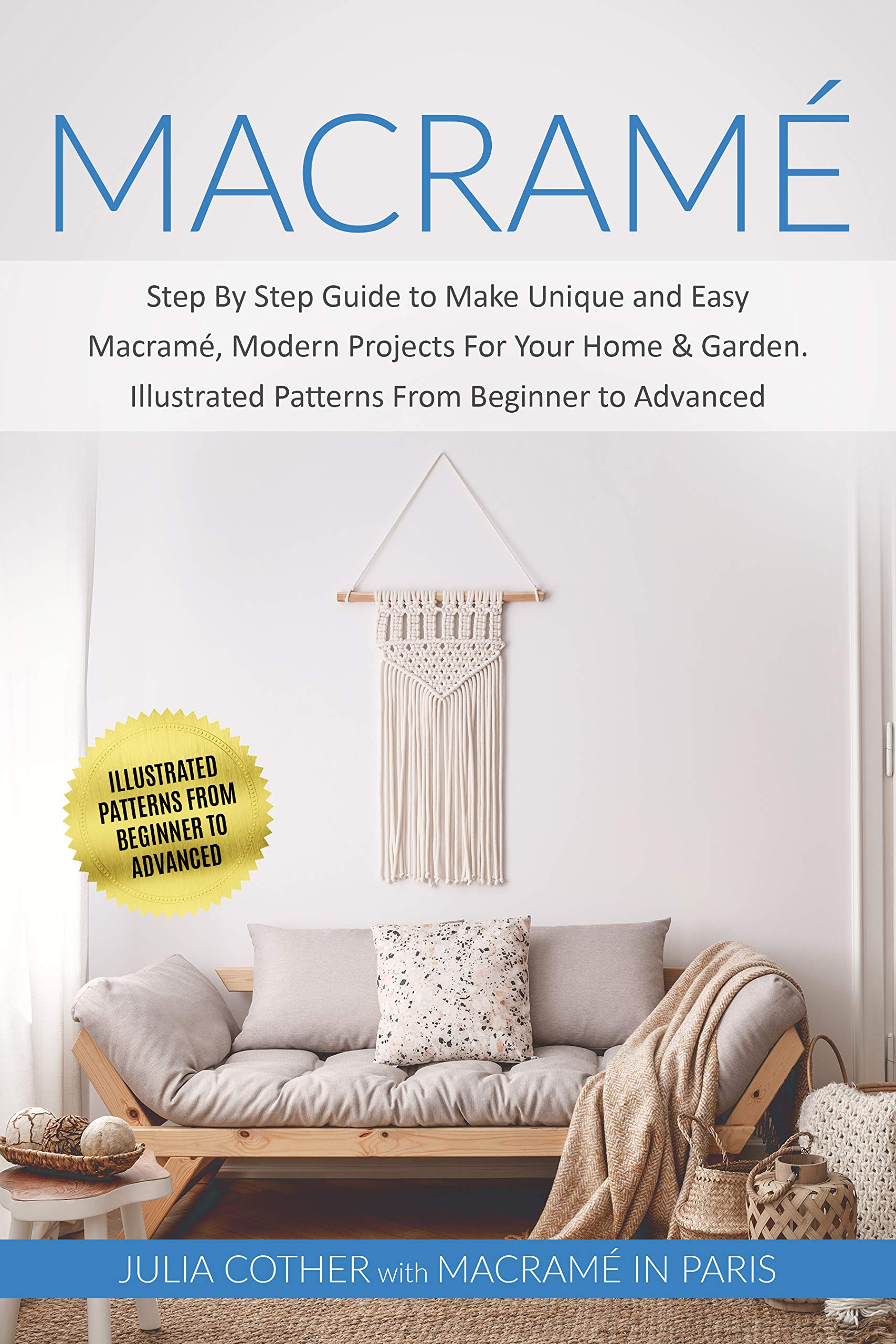 Macramé: Step By Step Guide to Make Unique and Easy Macramé, Modern Projects for Your Home & Garden. Illustrated Patterns From Beginner to Advanced