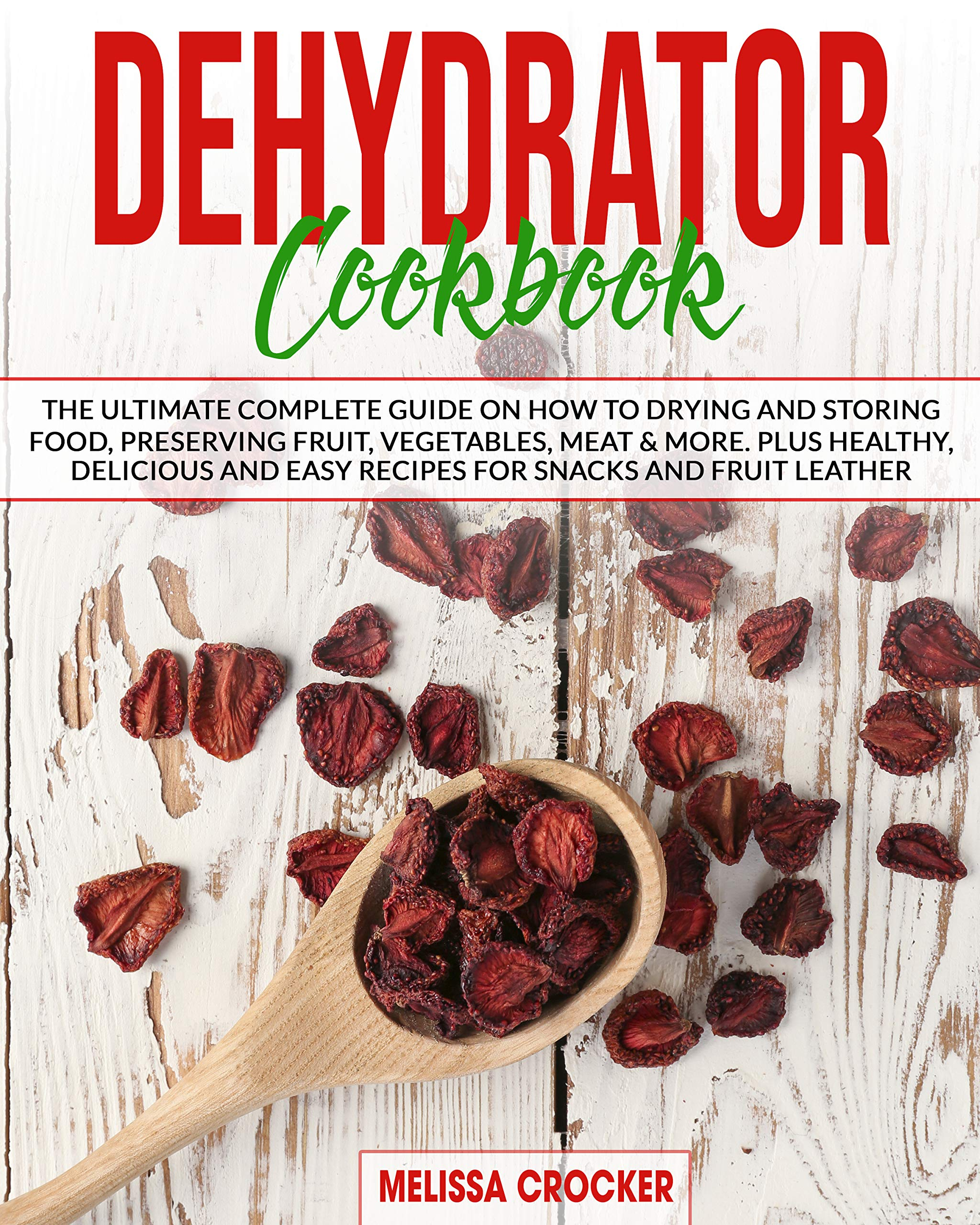 Dehydrator Cookbook: The Ultimate Complete Guide on How to Drying and Storing Food, Preserving Fruit, Vegetables, Meat & More. Plus Healthy, Delicious and Easy Recipes for Snacks and Fruit Leather.