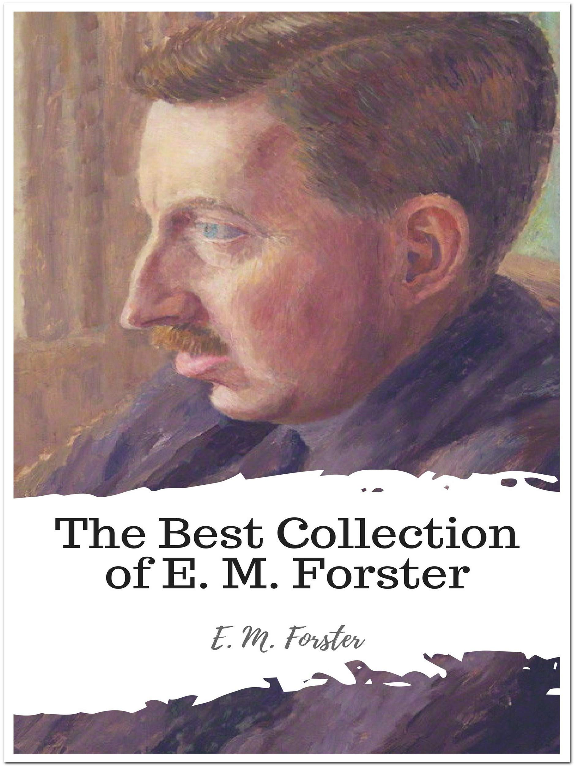 The Best Collection of E. M. Forster (Annotated): Collection Includes A Room With A View, Howards End, The Celestial Omnibus, The Longest Journey, The Machine Stops, Where Angels Fear to Tread