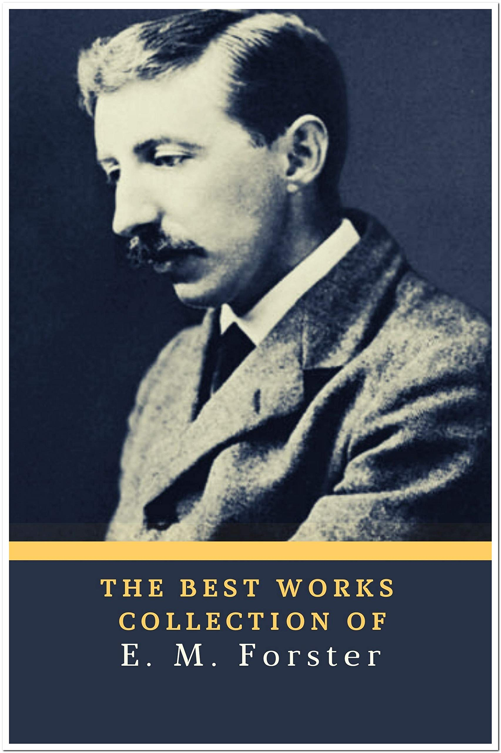 The Best Works Collection of E. M. Forster (Annotated): Collection Includes A Room With A View, Howards End, The Celestial Omnibus, The Longest Journey, The Machine Stops,And More