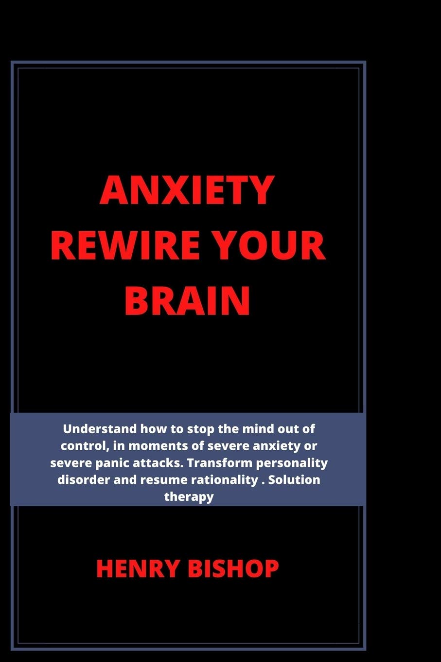 ANXIETY REWIRE YOUR BRAIN: Understand How To Stop The Mind Out Of Control In Moments Of Severe Anxiety Or Severe Panic Attacks. Transform Personality Disorder And Resume Rationality. Solution Therapy