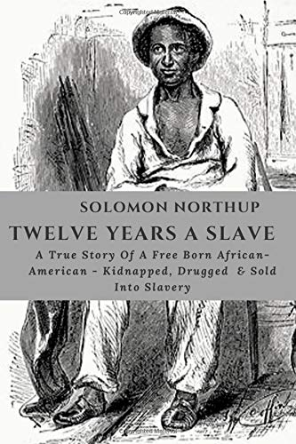 SOLOMON NORTHUP TWELVE YEARS A SLAVE: Autobiography Of A Born Free African-American , Drugged, Sold Into Slavery & His Determination To Freedom