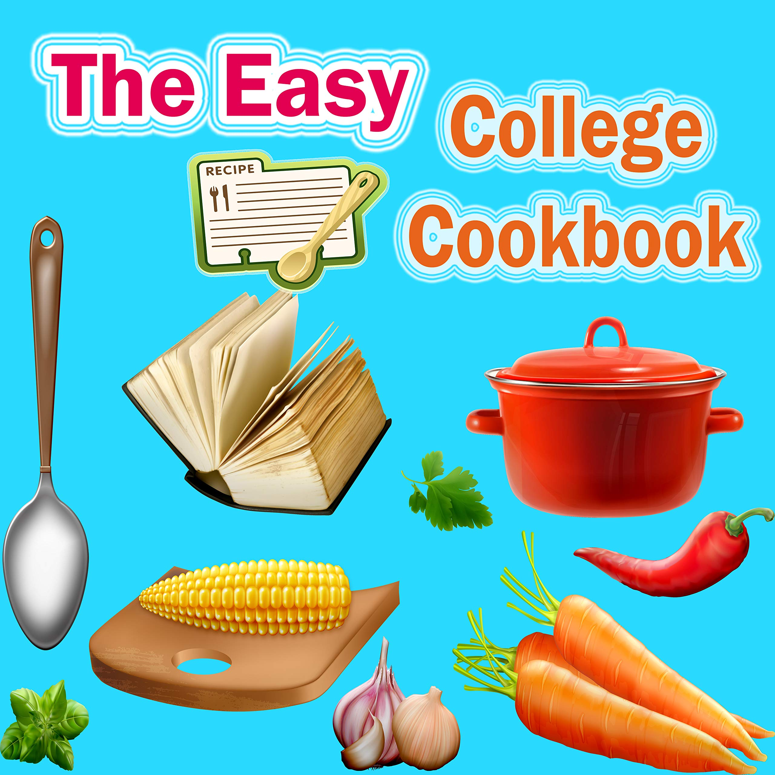 The Easy College Cookbook: Easy, Healthy Recipes for the Next five Years & Beyond -The best, tastiest and easiest food to cook