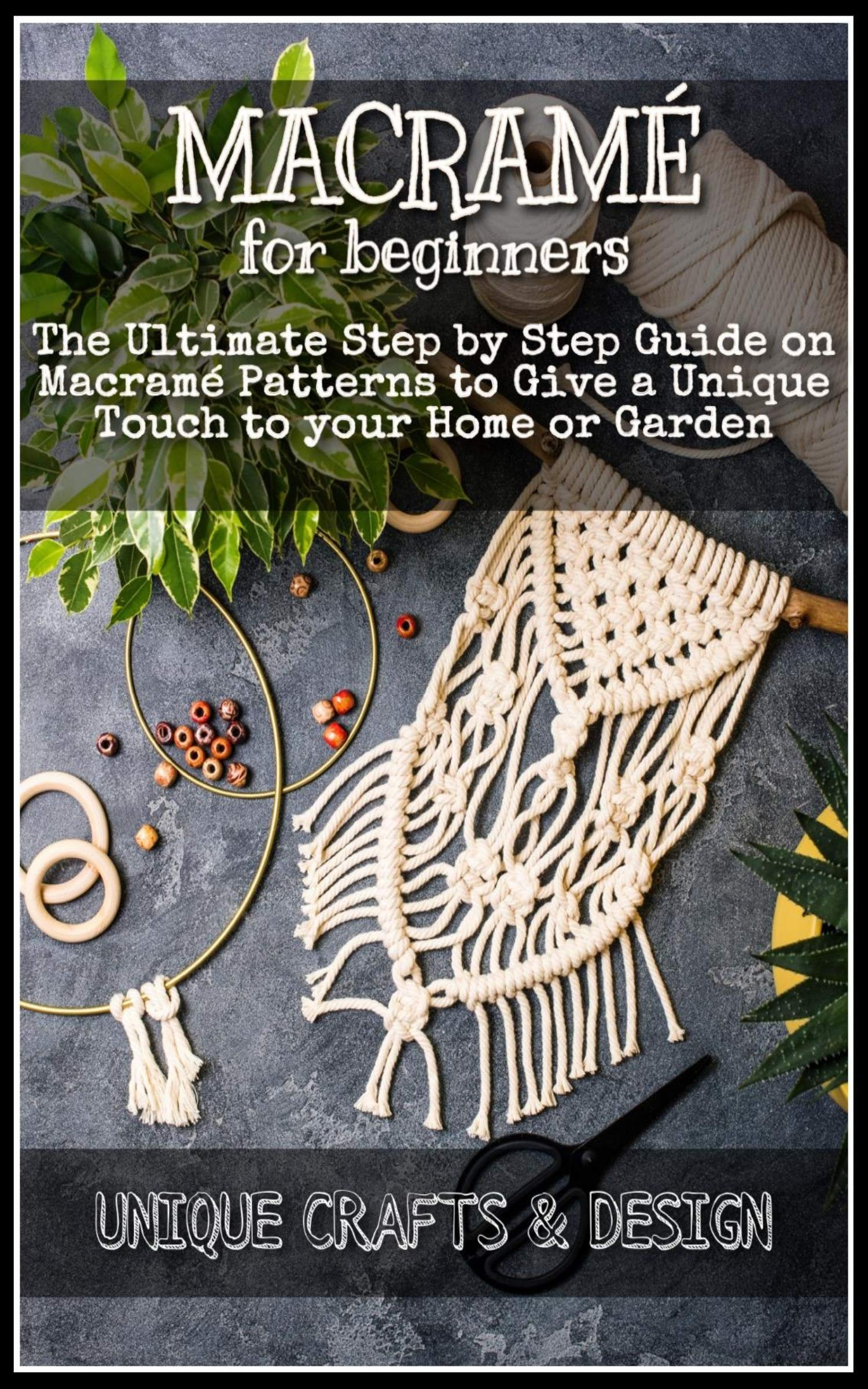 Macramé for Beginners: The Ultimate Step by Step Guide on Macramé Patterns to Give a Unique Touch to your Home or Garden