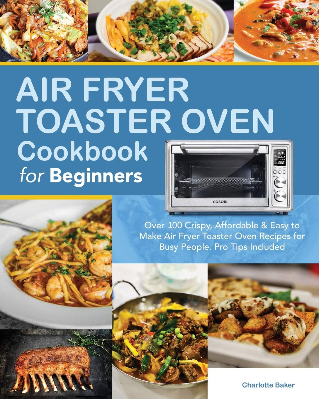 Air Fryer Toaster Oven Cookbook for Beginners: Over 100 Crispy, Affordable & Easy to Make Air Fryer Toaster Oven Recipes for Busy People. Pro Tips Included.