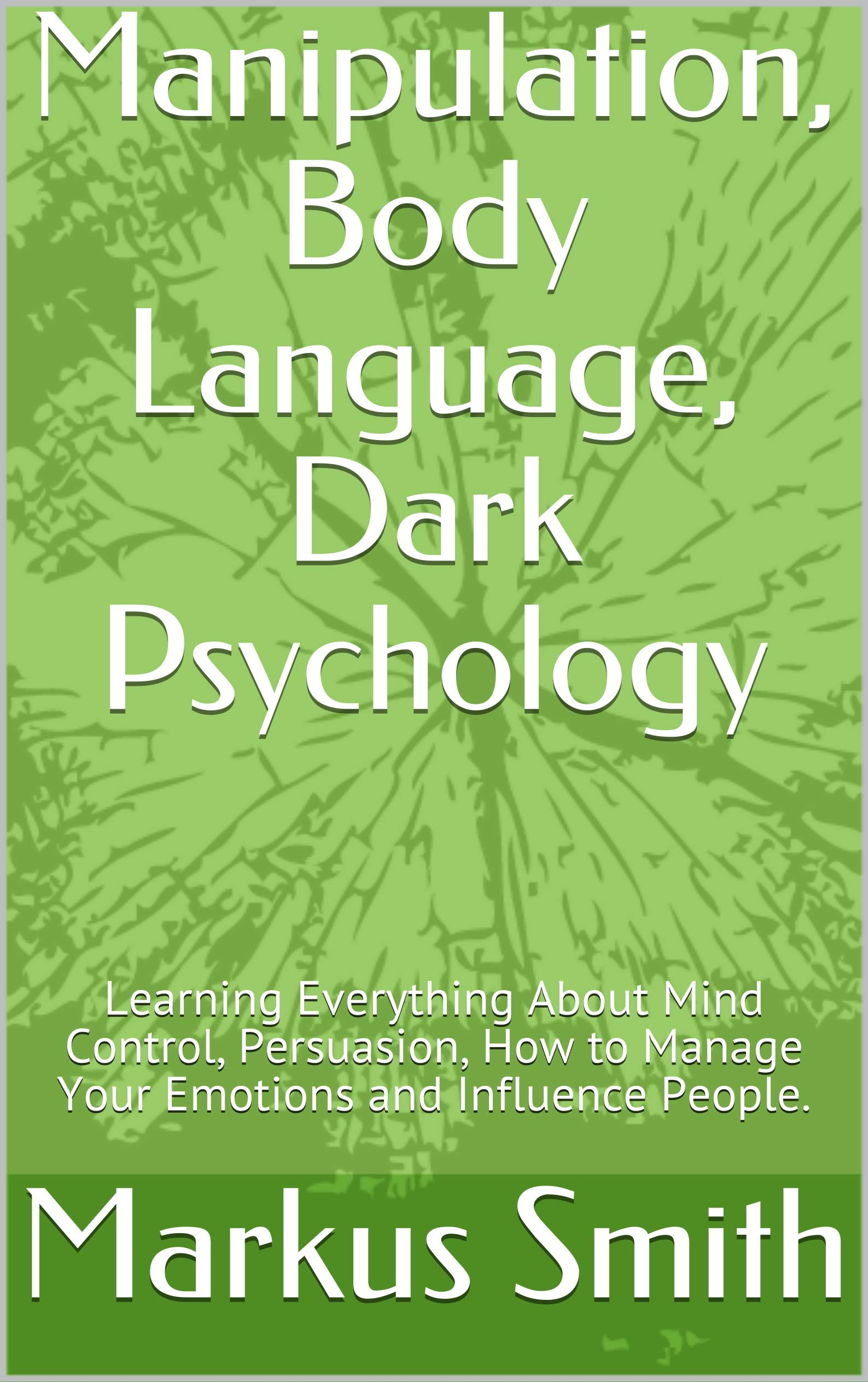 Manipulation, Body Language, Dark Psychology: Learning Everything About Mind Control, Persuasion, How to Manage Your Emotions and Influence People.