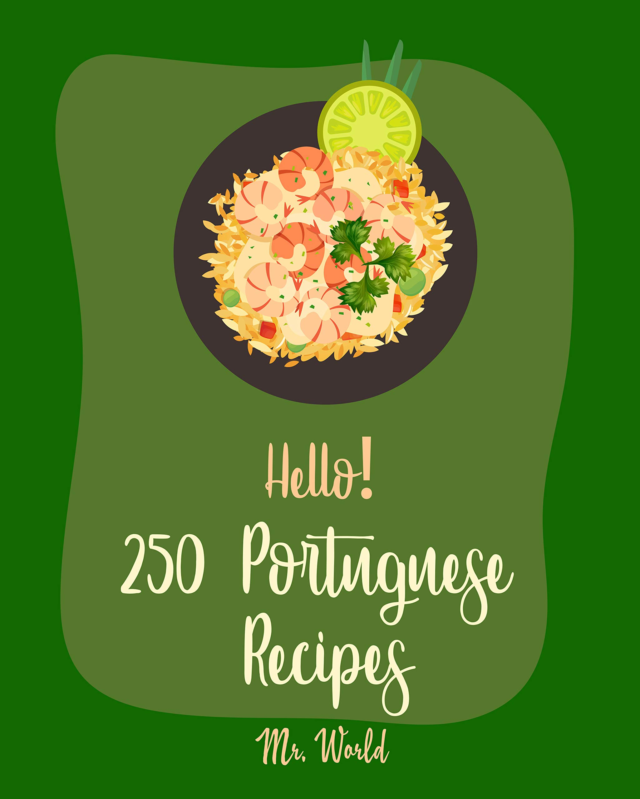 Hello! 250 Portuguese Recipes: Best Portuguese Cookbook Ever For Beginners [Grilling Seafood Cookbook, Portuguese Dessert Cookbook, Spanish Rice Recipe, Gluten Free Spanish Cookbook] [Book 1]