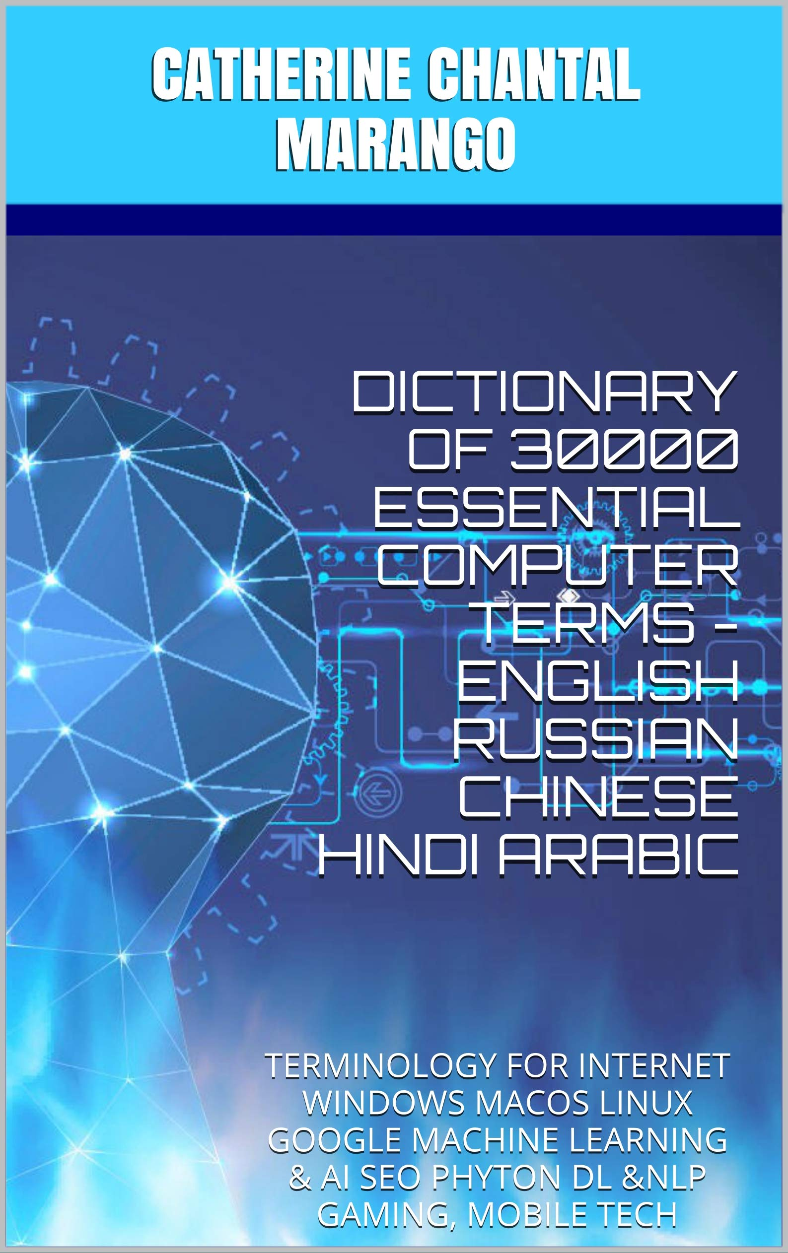 DICTIONARY OF 30000 ESSENTIAL COMPUTER TERMS - ENGLISH RUSSIAN CHINESE HINDI ARABIC: TERMINOLOGY FOR INTERNET WINDOWS MACOS LINUX GOOGLE MACHINE LEARNING & AI SEO PHYTON DL &NLP GAMING, MOBILE TECH
