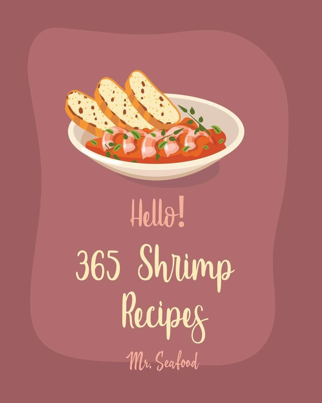 Hello! 365 Shrimp Recipes: Best Shrimp Cookbook Ever For Beginners [Asian Salad Cookbook, Grilled Fish Cookbook, Mexican Appetizer Cookbook, Shrimp And Grits Cookbook, Shrimp Creole Recipe] [Book 1]