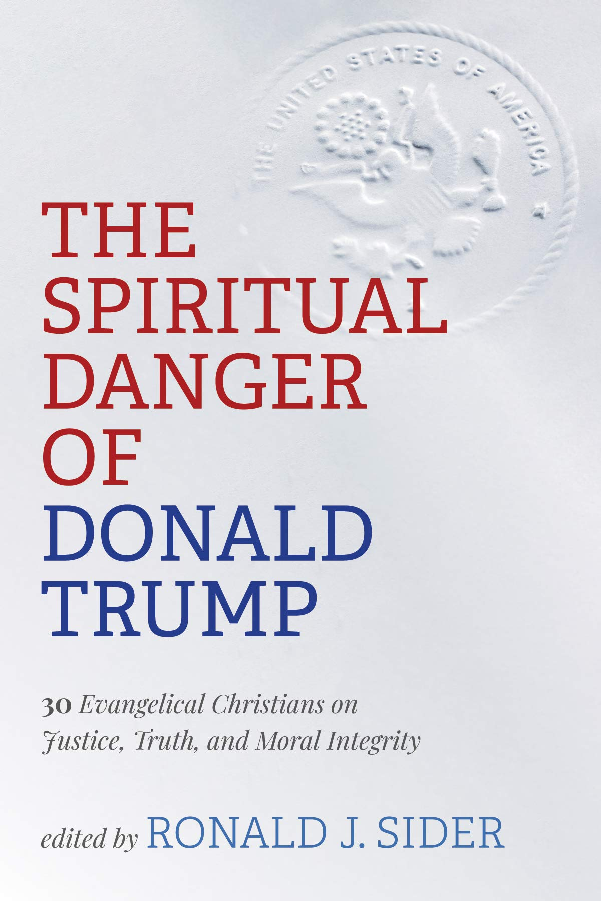 The Spiritual Danger of Donald Trump: 30 Evangelical Christians on Justice, Truth, and Moral Integrity